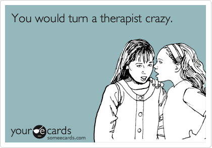 You would turn a therapist crazy.