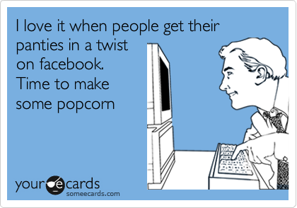 I love it when people get their panties in a twist on facebook. Time to make some popcorn
