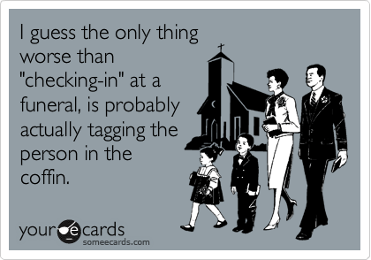 """I guess the only thing worse than """"checking-in"""" at a funeral, is probably actually tagging the person in the coffin."""