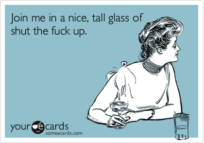 Join me in a nice, tall glass of shut the fuck up.