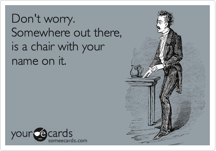 Don't worry.  Somewhere out there,  is a chair with your  name on it.