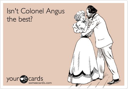 Isn't Colonel Angus the best?