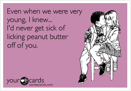 Even when we were very young, I knew... I'd never get sick of licking peanut butter off of you.