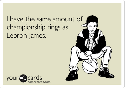 I have the same amount of championship rings as Lebron James.