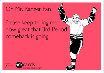Oh Mr. Ranger Fan  Please keep telling me how great that 3rd Period comeback is going.