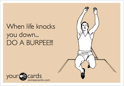 When life knocks  you down... DO A BURPEE!!!