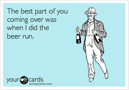The best part of you coming over was when I did the beer run.