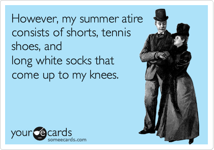 However, my summer atire consists of shorts, tennis shoes, and long white socks that come up to my knees.
