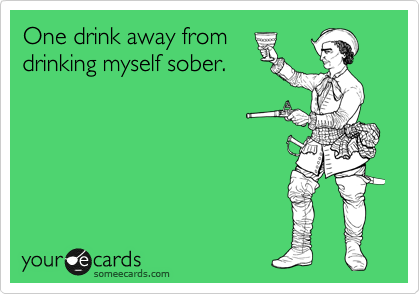 One drink away from drinking myself sober.