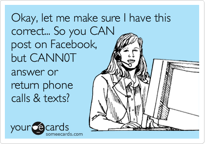 Okay, let me make sure I have this correct... So you CAN post on Facebook, but CANN0T answer or return phone calls & texts?