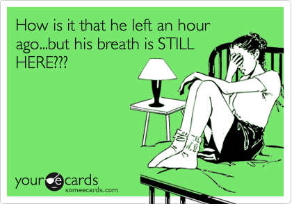 How is it that he left an hour ago...but his breath is STILL HERE???