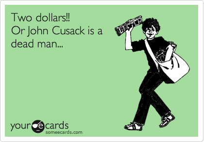 Two dollars!! Or John Cusack is a dead man...