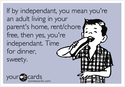 If by independant, you mean you're an adult living in your parent's home, rent/chore free, then yes, you're independant. Time for dinner,  sweety.