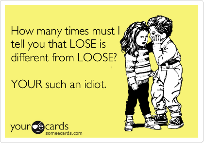 How many times must I tell you that LOSE is different from LOOSE?  YOUR such an idiot.