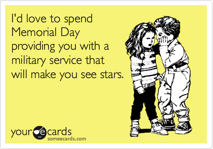 I'd love to spend Memorial Day providing you with a military service that will make you see stars.