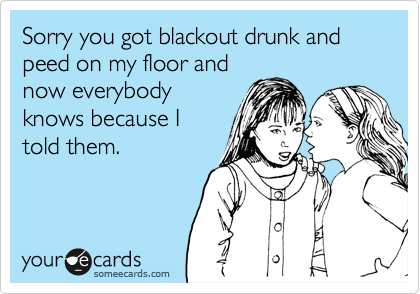 Sorry you got blackout drunk and peed on my floor and now everybody knows because I told them.
