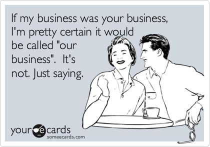 "If my business was your business, I'm pretty certain it would be called ""our business"".  It's not. Just saying."