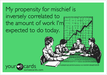 My propensity for mischief is inversely correlated to  the amount of work I'm expected to do today.