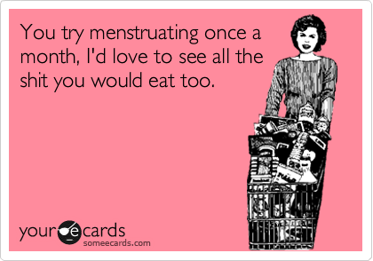 You try menstruating once a month, I'd love to see all the shit you would eat too.