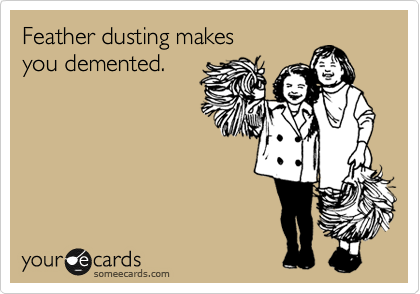 Feather dusting makes you demented.