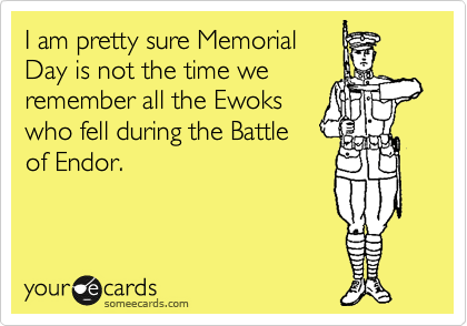 I am pretty sure Memorial Day is not the time we remember all the Ewoks who fell during the Battle of Endor.
