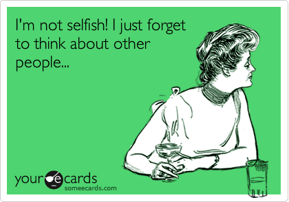 I'm not selfish! I just forget to think about other people...