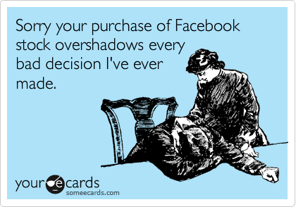 Sorry your purchase of Facebook stock overshadows every bad decision I've ever made.