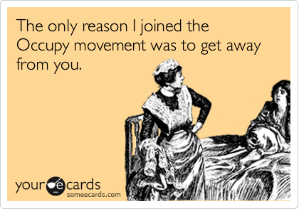 The only reason I joined the Occupy movement was to get away from you.