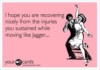 I hope you are recovering nicely from the injuries you sustained while moving like Jagger....