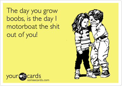 The day you grow boobs, is the day I motorboat the shit  out of you!