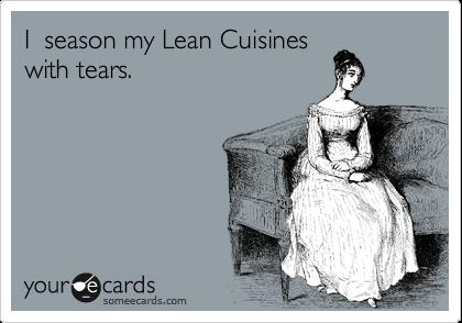 I  season my Lean Cuisines with tears.