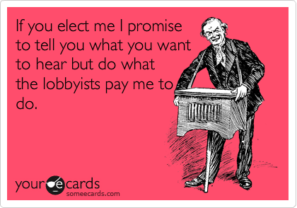 If you elect me I promise to tell you what you want to hear but do what the lobbyists pay me to do.