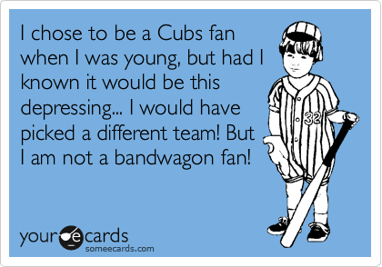 I chose to be a Cubs fan when I was young, but had I known it would be this depressing... I would have picked a different team! But I am not a bandwagon fan!