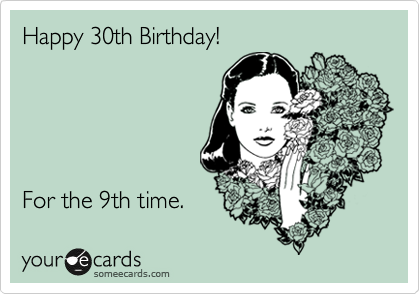 Happy 30th Birthday For The 9th Time – 30th Birthday E Cards
