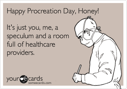 Happy Procreation Day, Honey!  It's just you, me, a speculum and a room full of healthcare providers.
