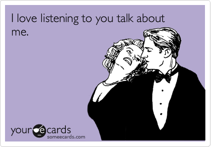 I love listening to you talk about me.