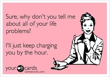 Sure, why don't you tell me about all of your life problems?   I'll just keep charging  you by the hour.