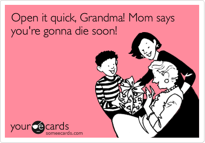 Open it quick, Grandma! Mom says you're gonna die soon!