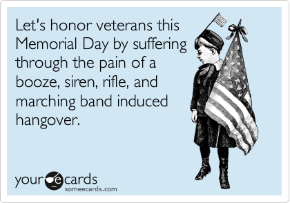 Let's honor veterans this Memorial Day by suffering through the pain of a booze, siren, rifle, and marching band induced hangover.