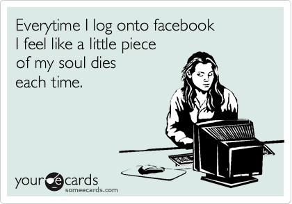 Everytime I log onto facebook  I feel like a little piece  of my soul dies  each time.