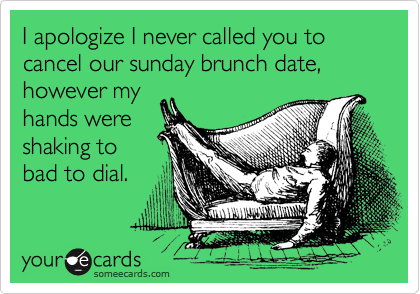 I apologize I never called you to cancel our sunday brunch date, however my hands were shaking to bad to dial.