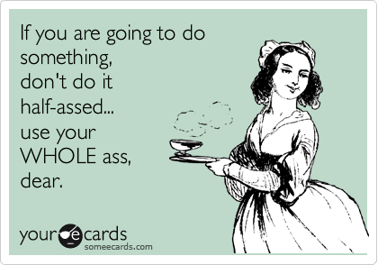 If you are going to do something,  don't do it half-assed... use your WHOLE ass, dear.