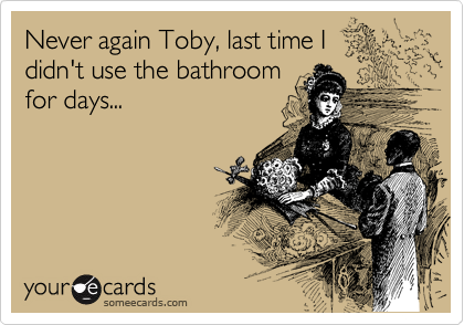 Never again Toby, last time I didn't use the bathroom for days...