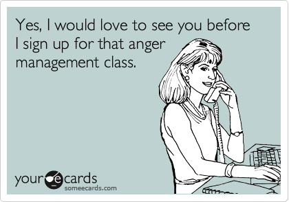 Yes, I would love to see you before I sign up for that anger management class.