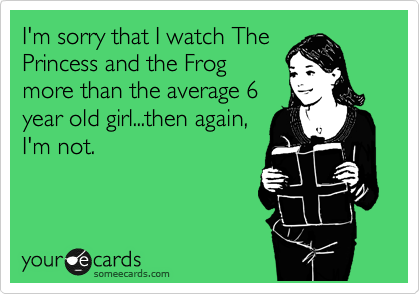 I'm sorry that I watch The Princess and the Frog more than the average 6 year old girl...then again, I'm not.