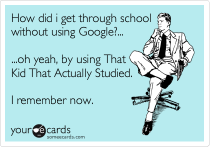 How did i get through school without using Google?...  ...oh yeah, by using That Kid That Actually Studied.  I remember now.