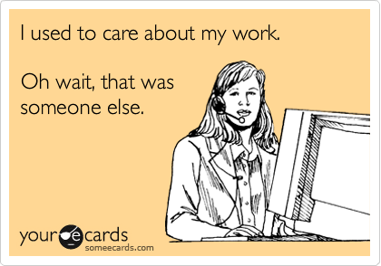I used to care about my work.    Oh wait, that was someone else.