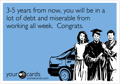 3-5 years from now, you will be in a lot of debt and miserable from working all week.  Congrats.
