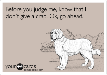 Before you judge me, know that I don't give a crap. Ok, go ahead.
