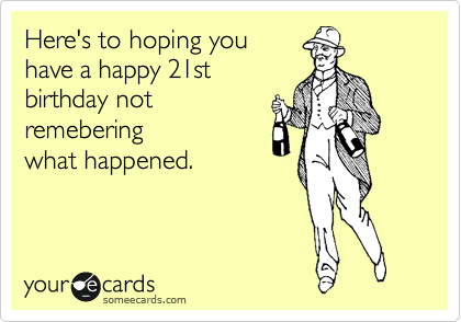 Here's to hoping you have a happy 21st birthday not remebering  what happened.